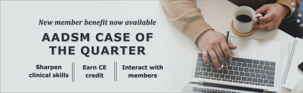 New member benefit now available - AADSM Case of the Quarter